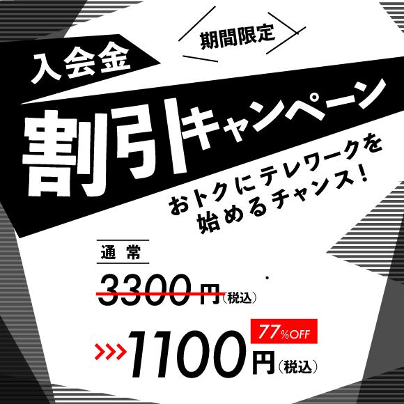 期間限定 入会金割引キャンペーン 通常3,300(税込)が77%オフの1,100円(税込) おトクにテレワークを始めるチャンス!